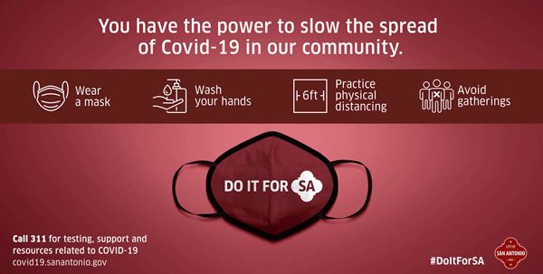 Text: You have the power to slow the spread of COVID-19 in our community. Wear a mask. Wash your hands. Practice physical distancing. Avoid gatherings. Call 311 for testing, support and resources related to COVID-19. covid19.sanantonio.gov